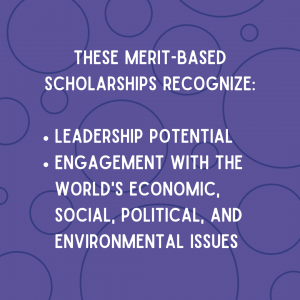 These merit-based scholarships recognize leadership potential and engagement with the world's economic, social, political, and environmental issues.