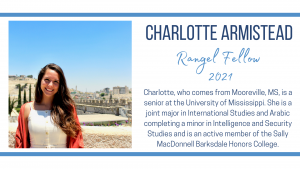 Charlotte, who comes from Mooreville, MS, is a senior at the University of Mississippi. She is a joint major in International Studies and Arabic completing a minor in Intelligence and Security Studies and is an active member of the Sally MacDonnell Barksdale Honors College.