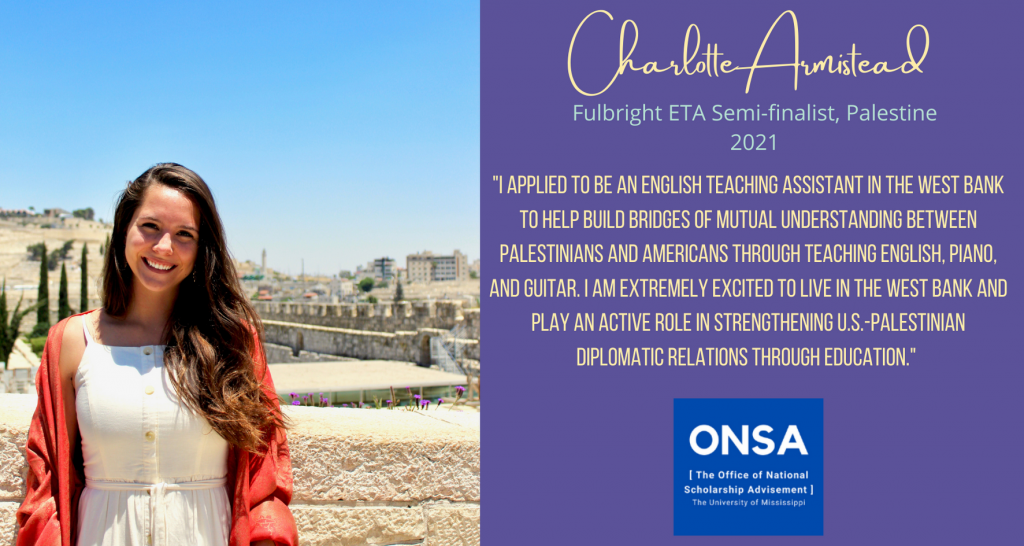 """Charlotte Armistead. Fulbright ETA Semi-finalist, Palestine, 2021. """"I applied to be an English Teaching Assistant in the West Bank to help build bridges of mutual understanding between Palestinians and Americans through teaching English, piano, and guitar. I am extremely excited to live in the West Bank and play an active role in strengthening U.S.-Palestinian diplomatic relations through education."""""""