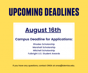 Upcoming Deadlines. August 16th is the campus deadline for applications for the Rhodes Scholarship, Marshall Scholarship, Mitchell Scholarship, and Fulbright U.S. Student Awards. If you have any questions, contact ONSA at onsa@olemiss.edu.